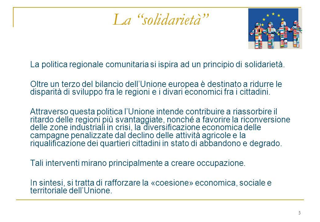 5 La solidarietà La politica regionale comunitaria si ispira ad un principio di solidarietà. Oltre un terzo del bilancio dellUnione europea è destinat