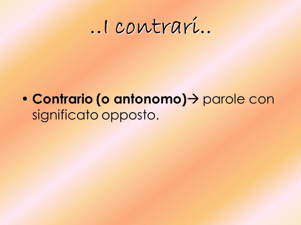 ..I contrari.. Contrario (o antonomo) parole con significato opposto.