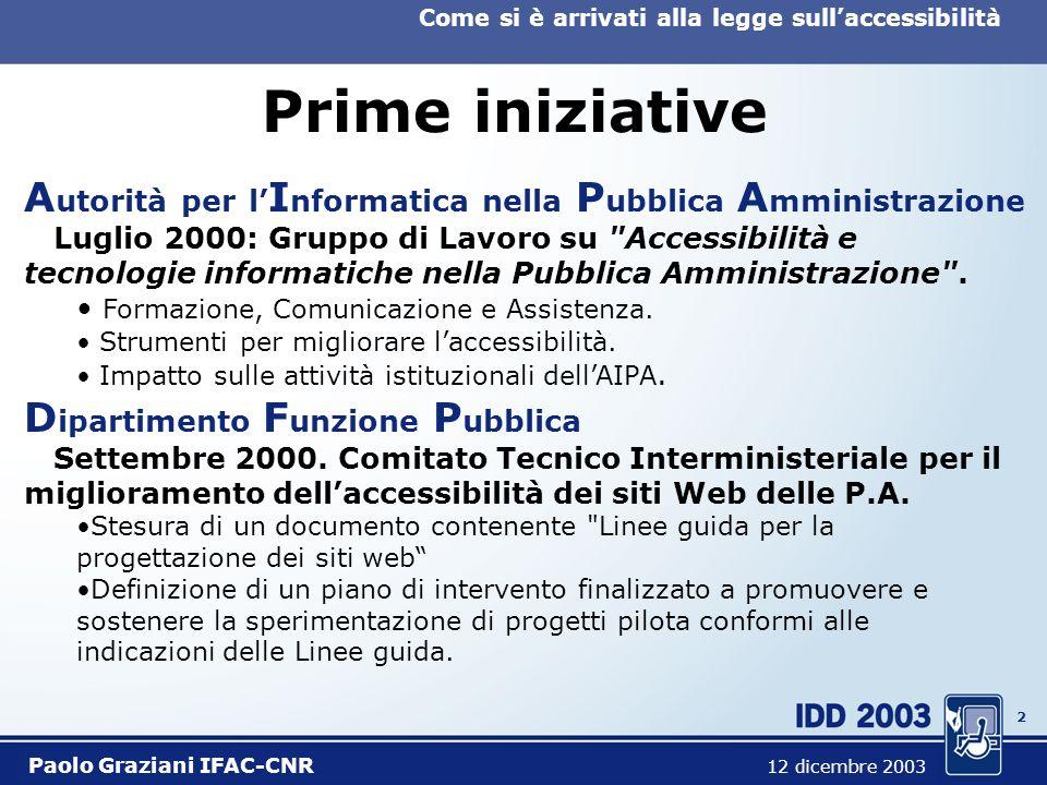 2 Come si è arrivati alla legge sullaccessibilità Paolo Graziani IFAC-CNR 12 dicembre 2003 Prime iniziative A utorità per l I nformatica nella P ubblica A mministrazione Luglio 2000: Gruppo di Lavoro su Accessibilità e tecnologie informatiche nella Pubblica Amministrazione .