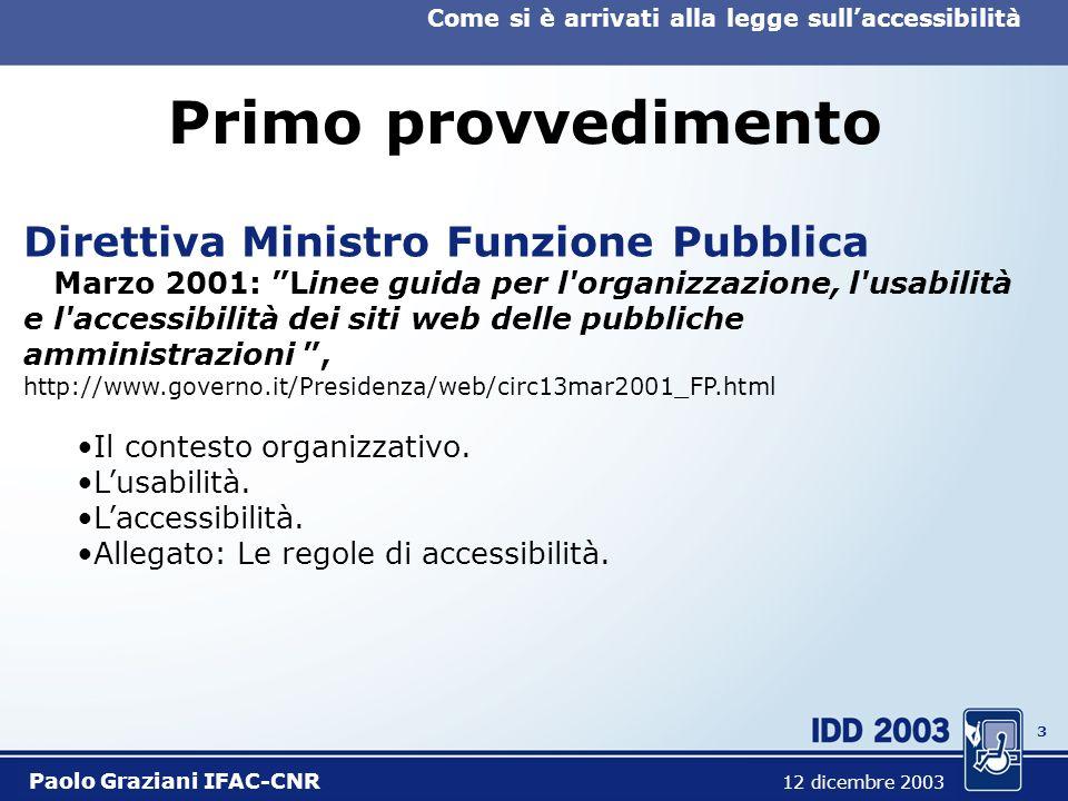 3 Come si è arrivati alla legge sullaccessibilità Paolo Graziani IFAC-CNR 12 dicembre 2003 Primo provvedimento Direttiva Ministro Funzione Pubblica Marzo 2001: Linee guida per l organizzazione, l usabilità e l accessibilità dei siti web delle pubbliche amministrazioni, http://www.governo.it/Presidenza/web/circ13mar2001_FP.html Il contesto organizzativo.