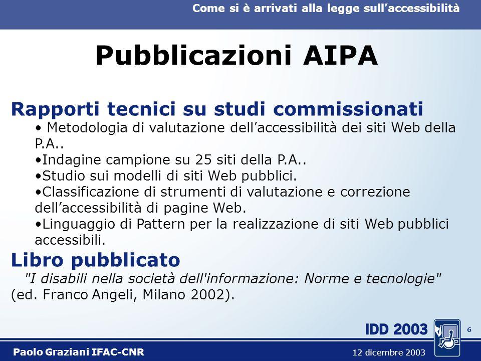 6 Come si è arrivati alla legge sullaccessibilità Paolo Graziani IFAC-CNR 12 dicembre 2003 Pubblicazioni AIPA Rapporti tecnici su studi commissionati Metodologia di valutazione dellaccessibilità dei siti Web della P.A..