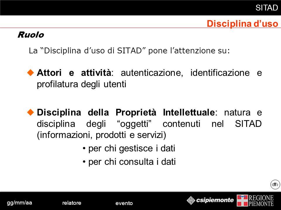 gg/mm/aa relatore evento SITAD 13 La Disciplina duso di SITAD pone lattenzione su: Attori e attività: autenticazione, identificazione e profilatura de