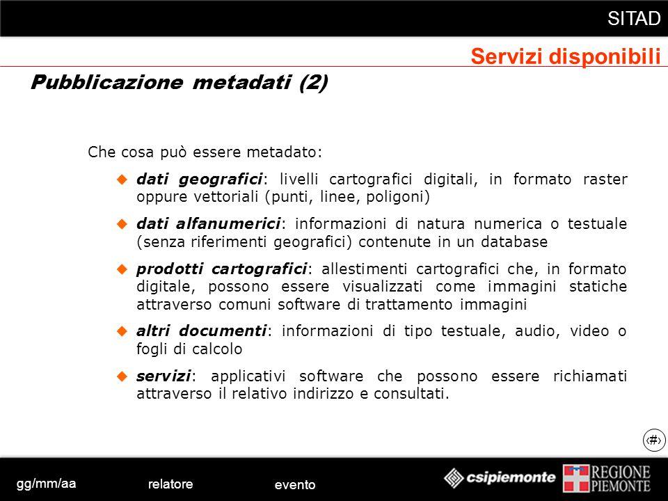 gg/mm/aa relatore evento SITAD 20 Che cosa può essere metadato: dati geografici: livelli cartografici digitali, in formato raster oppure vettoriali (p