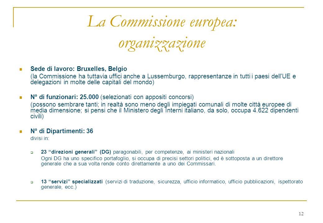 12 La Commissione europea: organizzazione Sede di lavoro: Bruxelles, Belgio (la Commissione ha tuttavia uffici anche a Lussemburgo, rappresentanze in tutti i paesi dell UE e delegazioni in molte delle capitali del mondo) N° di funzionari: 25.000 (selezionati con appositi concorsi) (possono sembrare tanti; in realtà sono meno degli impiegati comunali di molte città europee di media dimensione; si pensi che il Ministero degli Interni italiano, da solo, occupa 4.622 dipendenti civili) N° di Dipartimenti: 36 divisi in: 23 direzioni generali (DG) paragonabili, per competenze, ai ministeri nazionali Ogni DG ha uno specifico portafoglio, si occupa di precisi settori politici, ed è sottoposta a un direttore generale che a sua volta rende conto direttamente a uno dei Commissari.