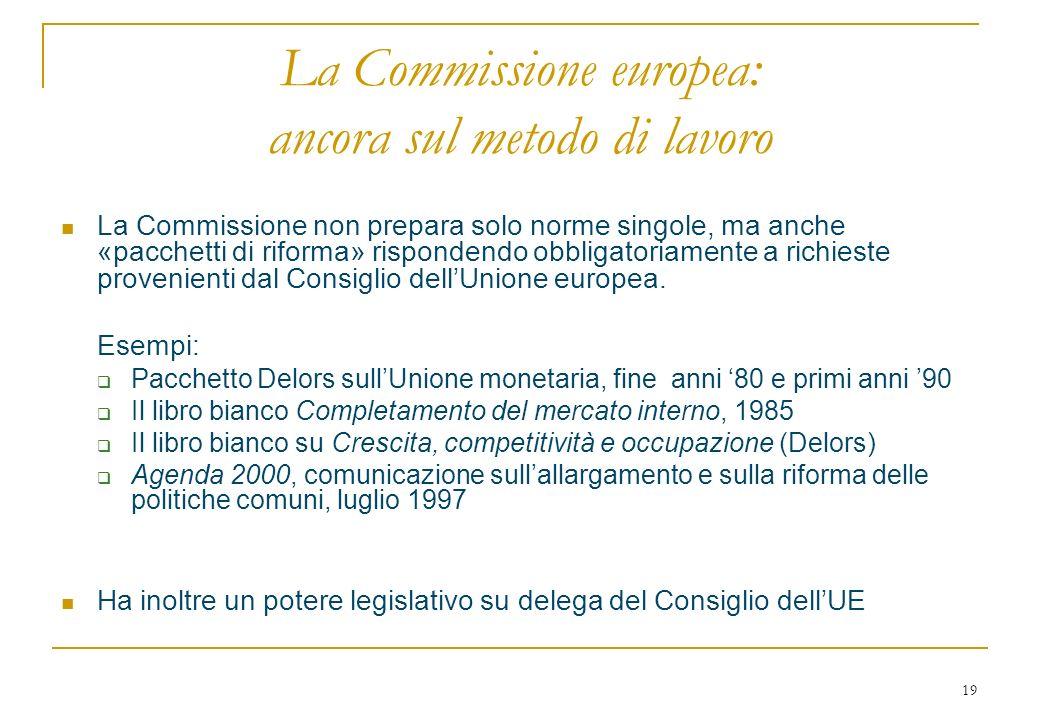 19 La Commissione europea: ancora sul metodo di lavoro La Commissione non prepara solo norme singole, ma anche «pacchetti di riforma» rispondendo obbligatoriamente a richieste provenienti dal Consiglio dellUnione europea.