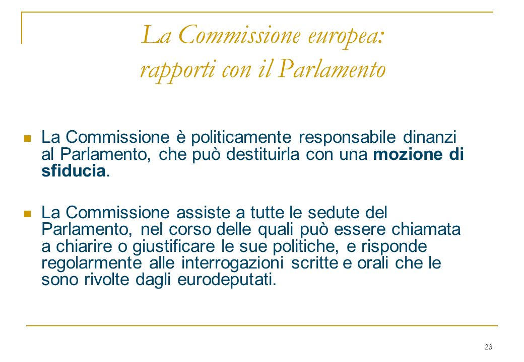 23 La Commissione europea: rapporti con il Parlamento La Commissione è politicamente responsabile dinanzi al Parlamento, che può destituirla con una mozione di sfiducia.