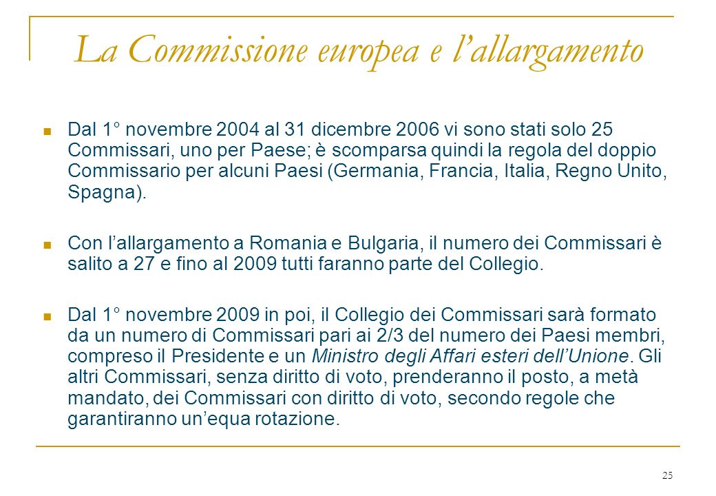 25 La Commissione europea e lallargamento Dal 1° novembre 2004 al 31 dicembre 2006 vi sono stati solo 25 Commissari, uno per Paese; è scomparsa quindi la regola del doppio Commissario per alcuni Paesi (Germania, Francia, Italia, Regno Unito, Spagna).