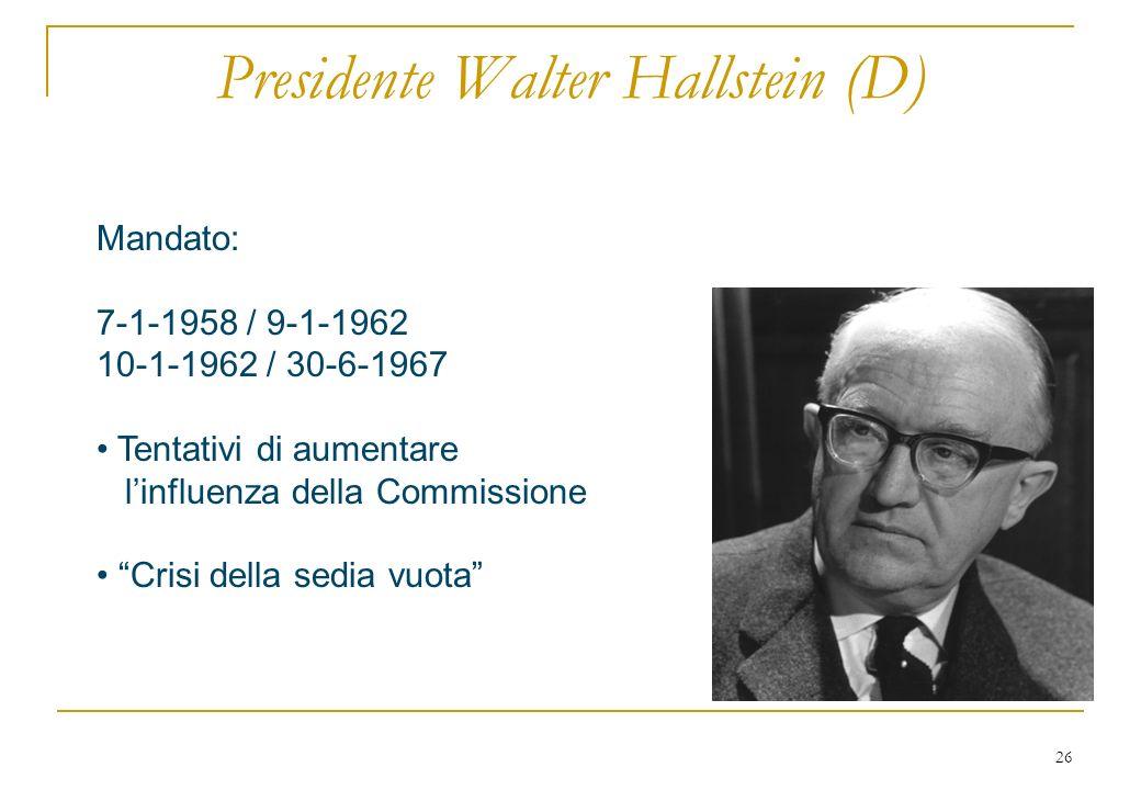 26 Presidente Walter Hallstein (D) Mandato: 7-1-1958 / 9-1-1962 10-1-1962 / 30-6-1967 Tentativi di aumentare linfluenza della Commissione Crisi della sedia vuota