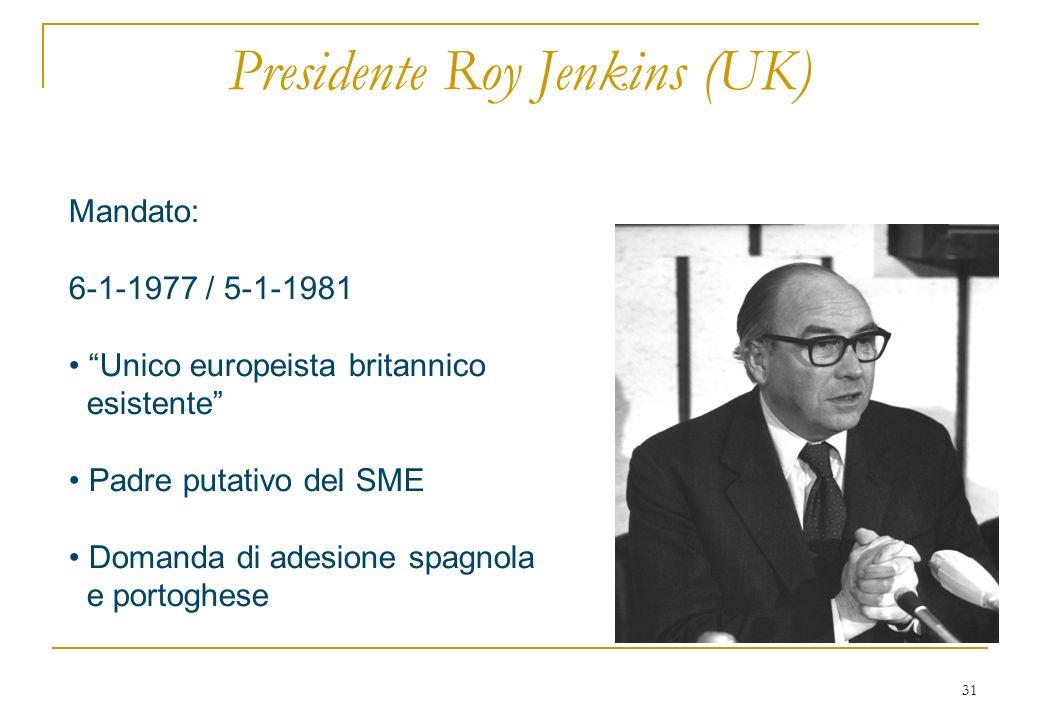 31 Presidente Roy Jenkins (UK) Mandato: 6-1-1977 / 5-1-1981 Unico europeista britannico esistente Padre putativo del SME Domanda di adesione spagnola e portoghese