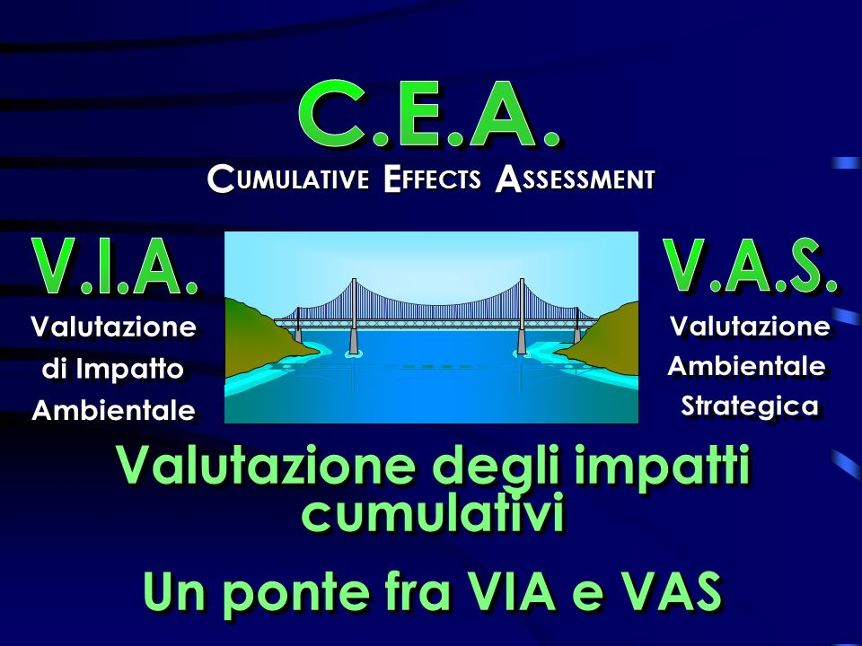 C UMULATIVE C UMULATIVE E FFECTS E FFECTS A SSESSMENT Valutazione degli impatti cumulativi Un ponte fra VIA e VAS Valutazione degli impatti cumulativi Un ponte fra VIA e VAS