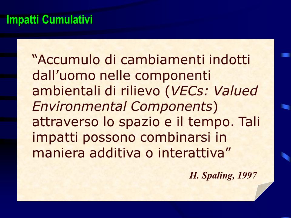 Accumulo di cambiamenti indotti dalluomo nelle componenti ambientali di rilievo (VECs: Valued Environmental Components) attraverso lo spazio e il tempo.