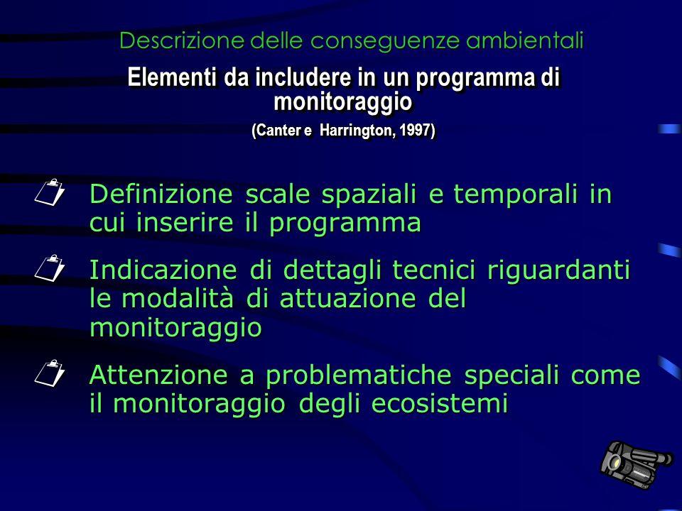 Definizione scale spaziali e temporali in cui inserire il programma Definizione scale spaziali e temporali in cui inserire il programma Indicazione di dettagli tecnici riguardanti le modalità di attuazione del monitoraggio Indicazione di dettagli tecnici riguardanti le modalità di attuazione del monitoraggio Attenzione a problematiche speciali come il monitoraggio degli ecosistemi Attenzione a problematiche speciali come il monitoraggio degli ecosistemi Descrizione delle conseguenze ambientali Elementi da includere in un programma di monitoraggio (Canter e Harrington, 1997) Elementi da includere in un programma di monitoraggio (Canter e Harrington, 1997)