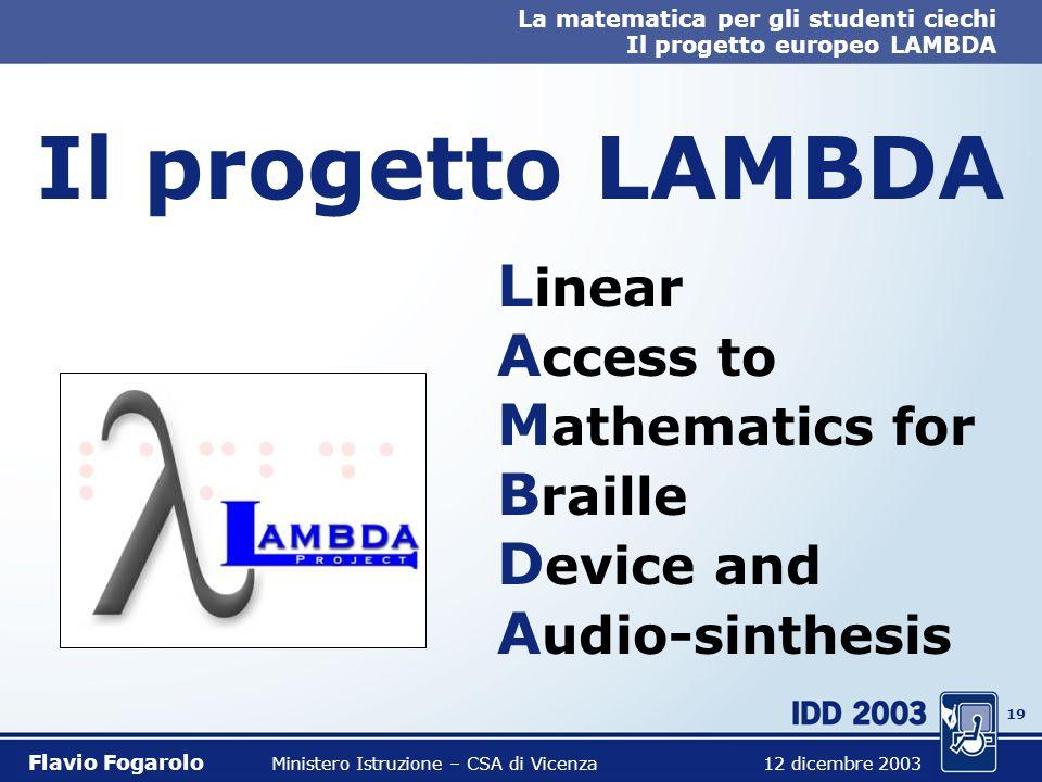 18 La matematica per gli studenti ciechi Il progetto europeo LAMBDA Flavio Fogarolo Ministero Istruzione – CSA di Vicenza 12 dicembre 2003 Esigenze pi