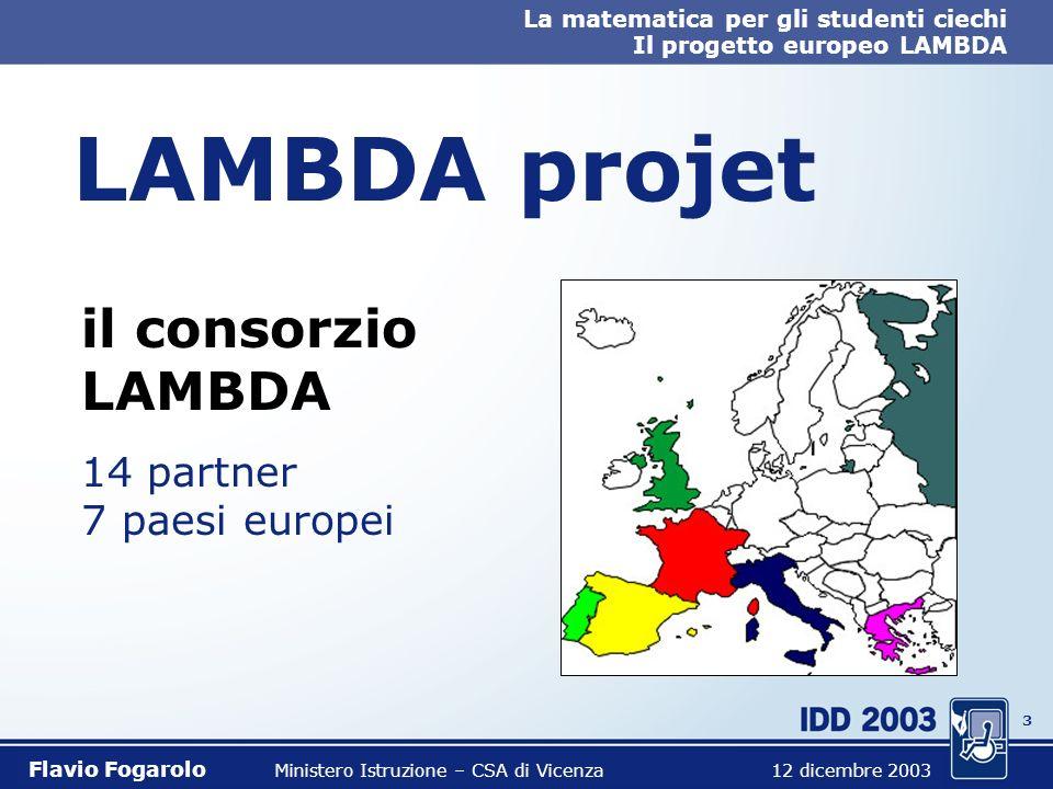 3 La matematica per gli studenti ciechi Il progetto europeo LAMBDA Flavio Fogarolo Ministero Istruzione – CSA di Vicenza 12 dicembre 2003 LAMBDA projet il consorzio LAMBDA 14 partner 7 paesi europei
