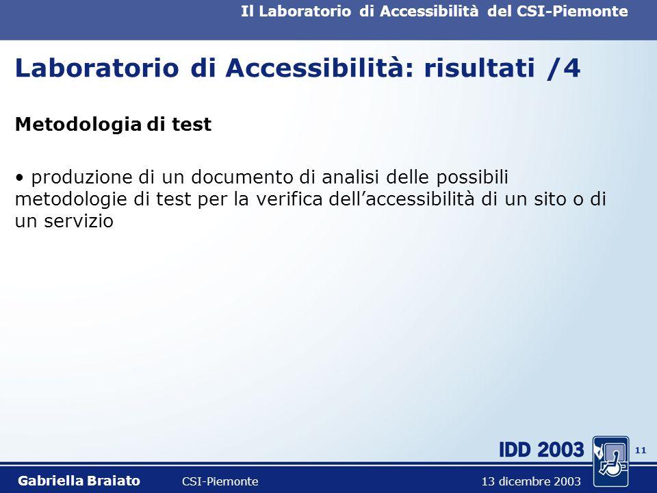 10 Il Laboratorio di Accessibilità del CSI-Piemonte Laboratorio di Accessibilità: risultati /3 Formazione organizzazione e fruizione di un corso su Usabilità ed accessibilità dei siti Web; fruizione di un corso tecnico (CSS2 e Xhtml) Gabriella Braiato CSI-Piemonte 13 dicembre 2003