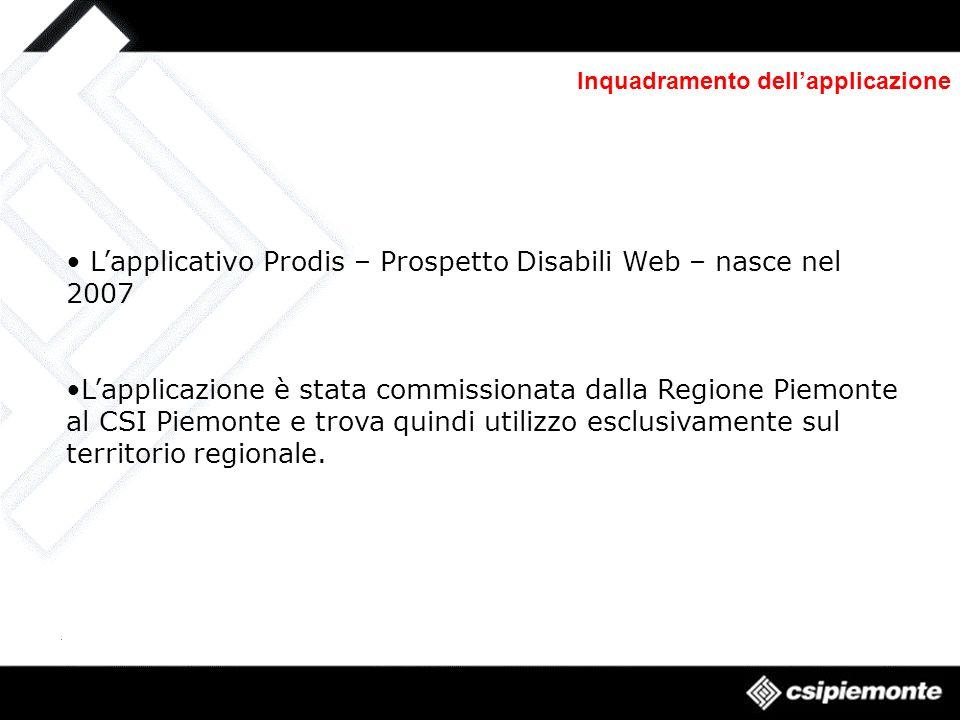 Inquadramento dellapplicazione Lapplicativo Prodis – Prospetto Disabili Web – nasce nel 2007 Lapplicazione è stata commissionata dalla Regione Piemonte al CSI Piemonte e trova quindi utilizzo esclusivamente sul territorio regionale.