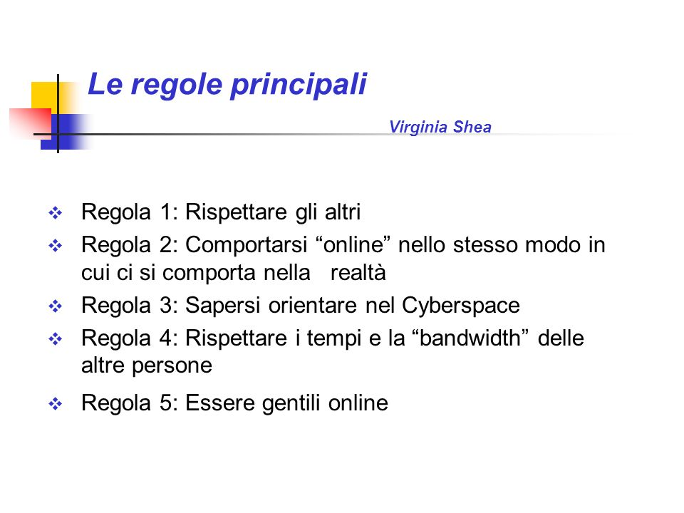 Le regole principali Virginia Shea Regola 1: Rispettare gli altri Regola 2: Comportarsi online nello stesso modo in cui ci si comporta nella realtà Re