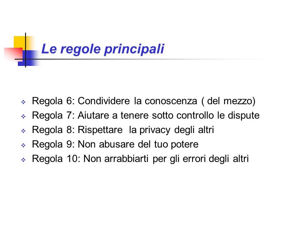 Le regole principali Regola 6: Condividere la conoscenza ( del mezzo) Regola 7: Aiutare a tenere sotto controllo le dispute Regola 8: Rispettare la pr