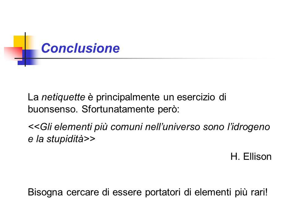 Conclusione La netiquette è principalmente un esercizio di buonsenso. Sfortunatamente però: > H. Ellison Bisogna cercare di essere portatori di elemen