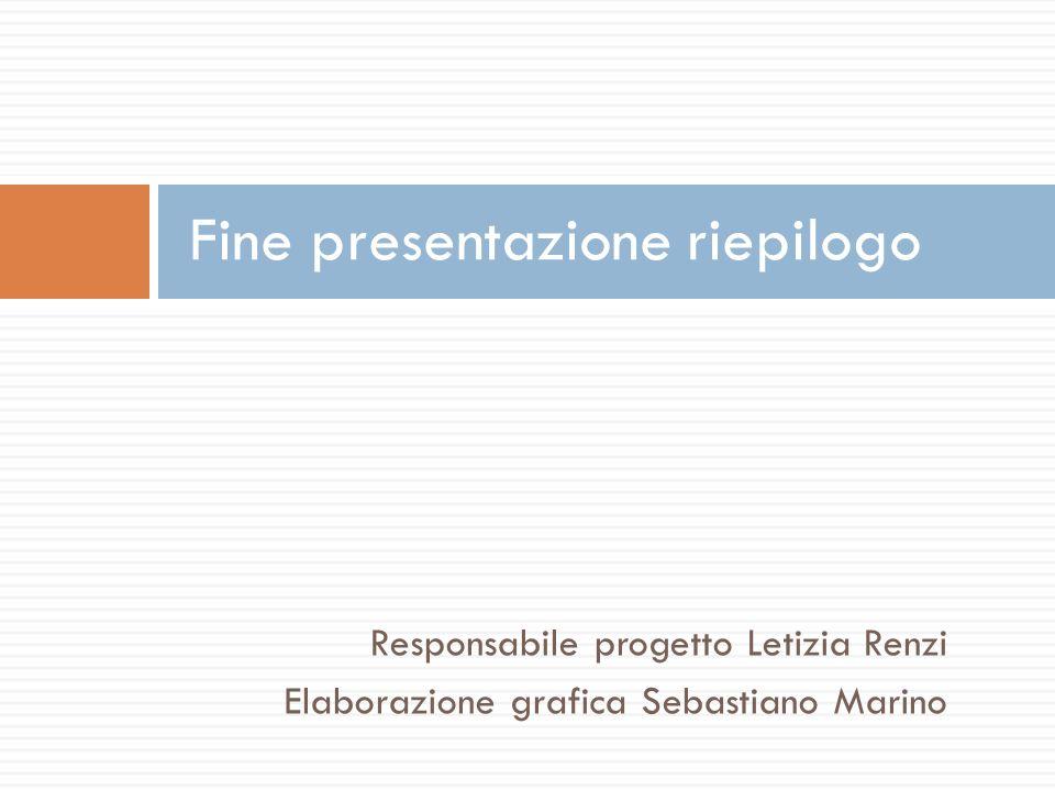Responsabile progetto Letizia Renzi Elaborazione grafica Sebastiano Marino Fine presentazione riepilogo