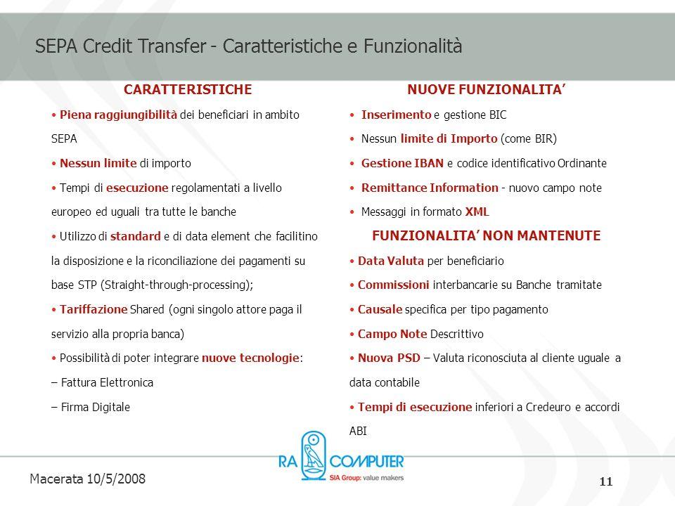 11 Macerata 10/5/2008 SEPA Credit Transfer - Caratteristiche e Funzionalità CARATTERISTICHE Piena raggiungibilità dei beneficiari in ambito SEPA Nessun limite di importo Tempi di esecuzione regolamentati a livello europeo ed uguali tra tutte le banche Utilizzo di standard e di data element che facilitino la disposizione e la riconciliazione dei pagamenti su base STP (Straight-through-processing); Tariffazione Shared (ogni singolo attore paga il servizio alla propria banca) Possibilità di poter integrare nuove tecnologie: – Fattura Elettronica – Firma Digitale NUOVE FUNZIONALITA Inserimento e gestione BIC Nessun limite di Importo (come BIR) Gestione IBAN e codice identificativo Ordinante Remittance Information - nuovo campo note Messaggi in formato XML FUNZIONALITA NON MANTENUTE Data Valuta per beneficiario Commissioni interbancarie su Banche tramitate Causale specifica per tipo pagamento Campo Note Descrittivo Nuova PSD – Valuta riconosciuta al cliente uguale a data contabile Tempi di esecuzione inferiori a Credeuro e accordi ABI