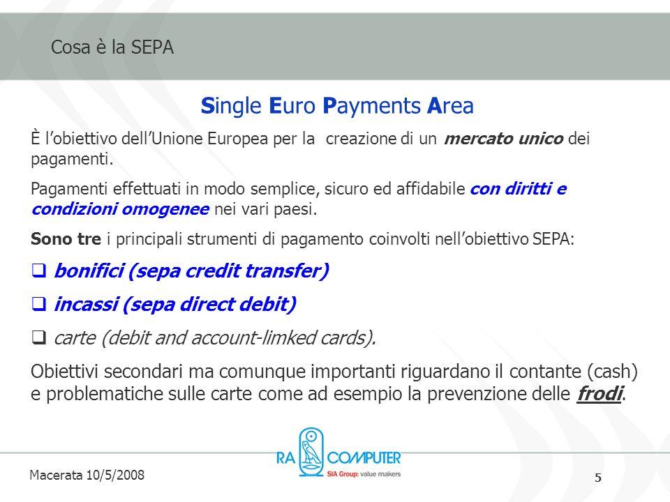 5 Macerata 10/5/2008 Cosa è la SEPA Single Euro Payments Area È lobiettivo dellUnione Europea per la creazione di un mercato unico dei pagamenti.