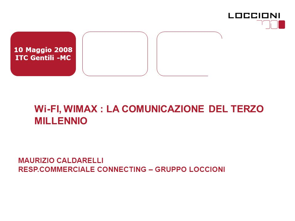 10 Maggio 2008 ITC Gentili -MC Wi-FI, WIMAX : LA COMUNICAZIONE DEL TERZO MILLENNIO MAURIZIO CALDARELLI RESP.COMMERCIALE CONNECTING – GRUPPO LOCCIONI