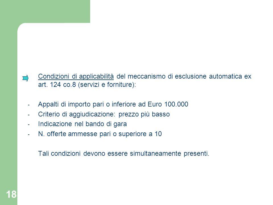 18 Condizioni di applicabilità del meccanismo di esclusione automatica ex art. 124 co.8 (servizi e forniture): - Appalti di importo pari o inferiore a