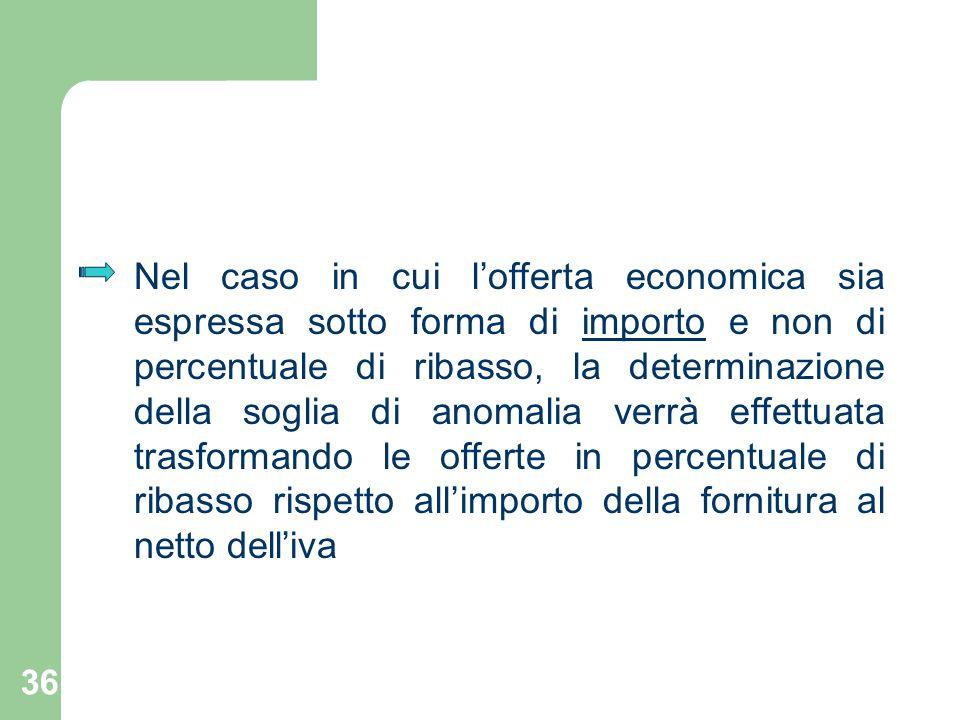 36 Nel caso in cui lofferta economica sia espressa sotto forma di importo e non di percentuale di ribasso, la determinazione della soglia di anomalia