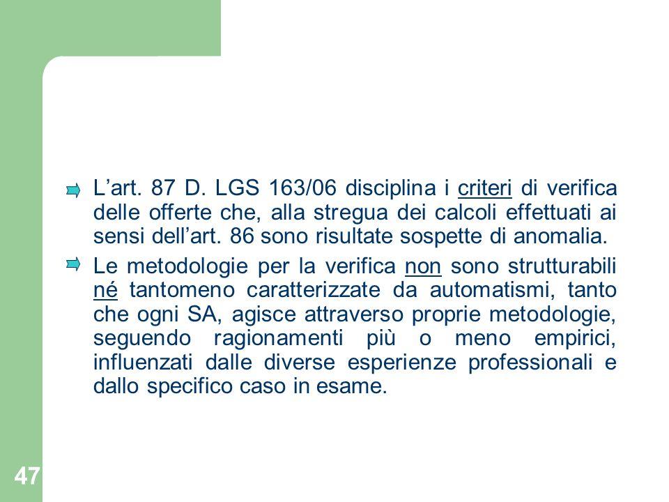 47 Lart. 87 D. LGS 163/06 disciplina i criteri di verifica delle offerte che, alla stregua dei calcoli effettuati ai sensi dellart. 86 sono risultate