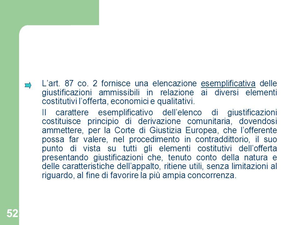 52 Lart. 87 co. 2 fornisce una elencazione esemplificativa delle giustificazioni ammissibili in relazione ai diversi elementi costitutivi lofferta, ec