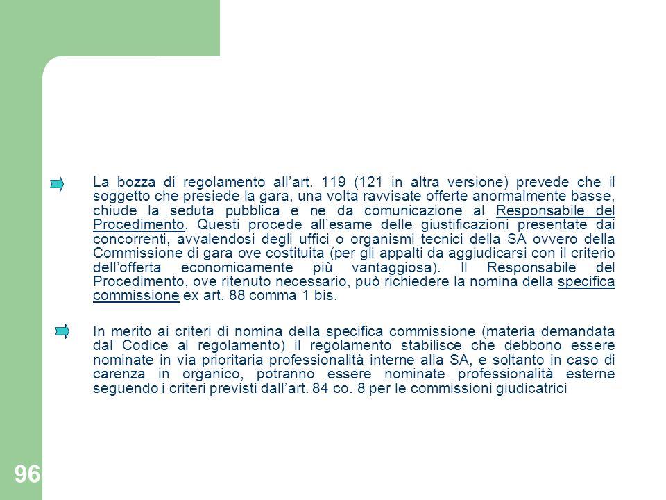 96 La bozza di regolamento allart. 119 (121 in altra versione) prevede che il soggetto che presiede la gara, una volta ravvisate offerte anormalmente