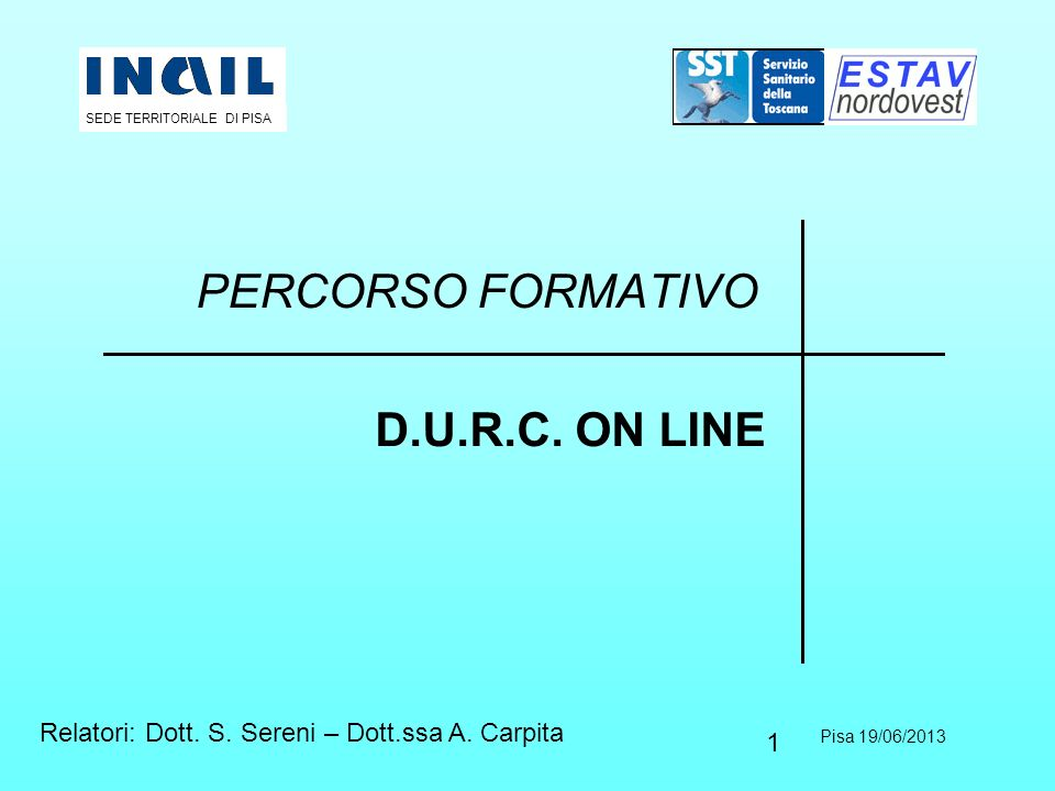 1 PERCORSO FORMATIVO D.U.R.C. ON LINE Pisa 19/06/2013 SEDE TERRITORIALE DI PISA Relatori: Dott. S. Sereni – Dott.ssa A. Carpita