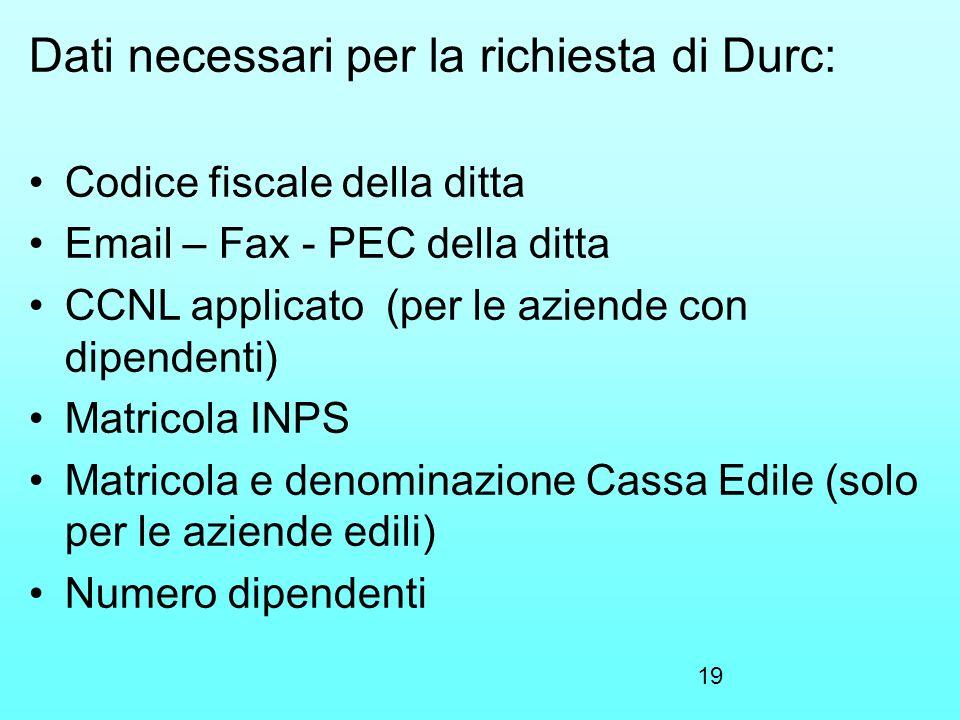 19 Dati necessari per la richiesta di Durc: Codice fiscale della ditta Email – Fax - PEC della ditta CCNL applicato (per le aziende con dipendenti) Ma