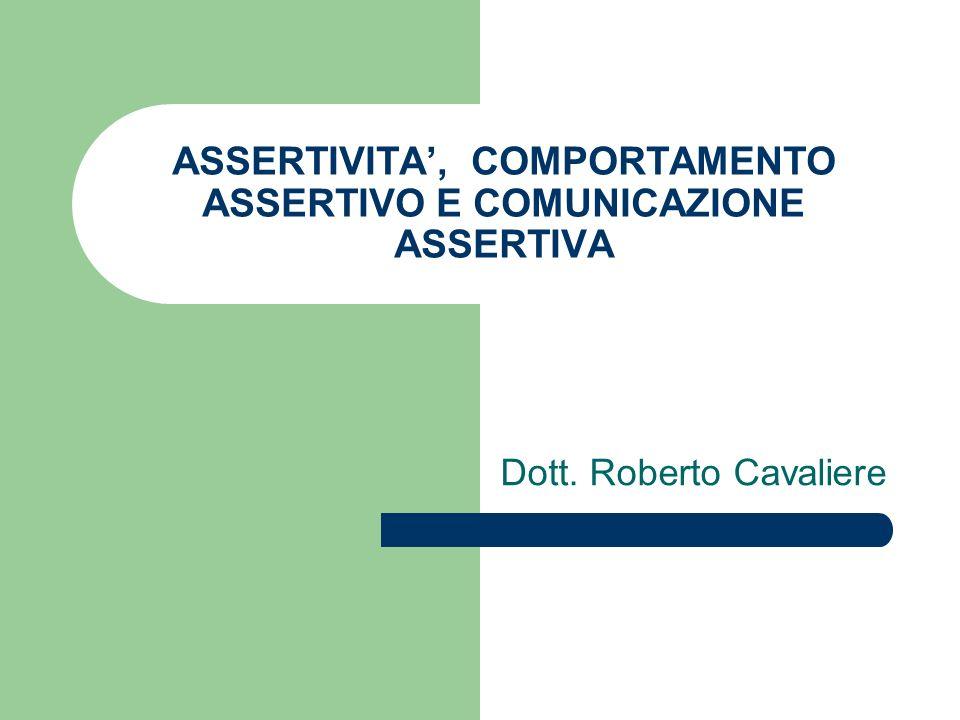 ASSERTIVITA, COMPORTAMENTO ASSERTIVO E COMUNICAZIONE ASSERTIVA Dott. Roberto Cavaliere