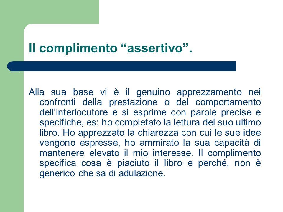 Il complimento assertivo. Alla sua base vi è il genuino apprezzamento nei confronti della prestazione o del comportamento dellinterlocutore e si espri