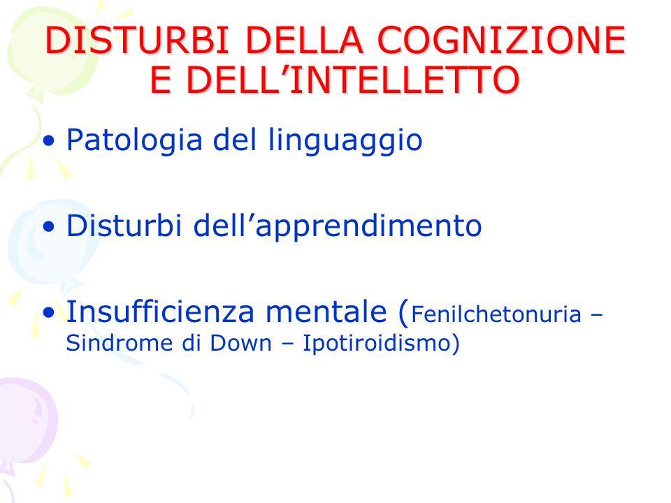 DISTURBI DELLA COGNIZIONE E DELLINTELLETTO Patologia del linguaggio Disturbi dellapprendimento Insufficienza mentale ( Fenilchetonuria – Sindrome di Down – Ipotiroidismo)