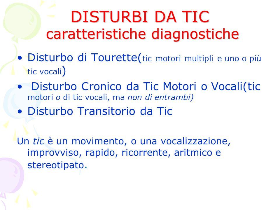 DISTURBI DA TIC caratteristiche diagnostiche Disturbo di Tourette( tic motori multipli e uno o più tic vocali ) Disturbo Cronico da Tic Motori o Vocali(tic motori o di tic vocali, ma non di entrambi) Disturbo Transitorio da Tic Un tic è un movimento, o una vocalizzazione, improvviso, rapido, ricorrente, aritmico e stereotipato.