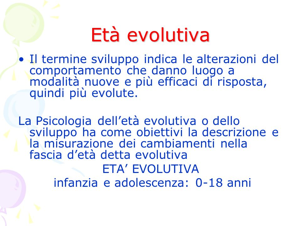 Età evolutiva Il termine sviluppo indica le alterazioni del comportamento che danno luogo a modalità nuove e più efficaci di risposta, quindi più evolute.