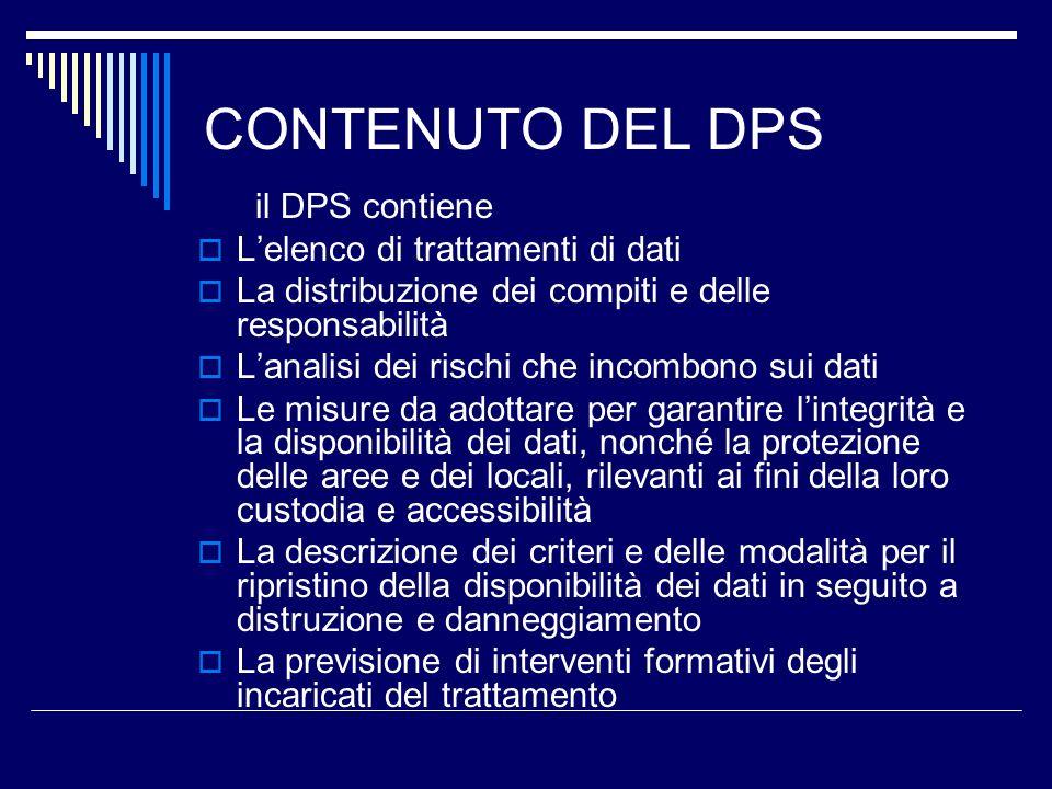 CONTENUTO DEL DPS il DPS contiene Lelenco di trattamenti di dati La distribuzione dei compiti e delle responsabilità Lanalisi dei rischi che incombono