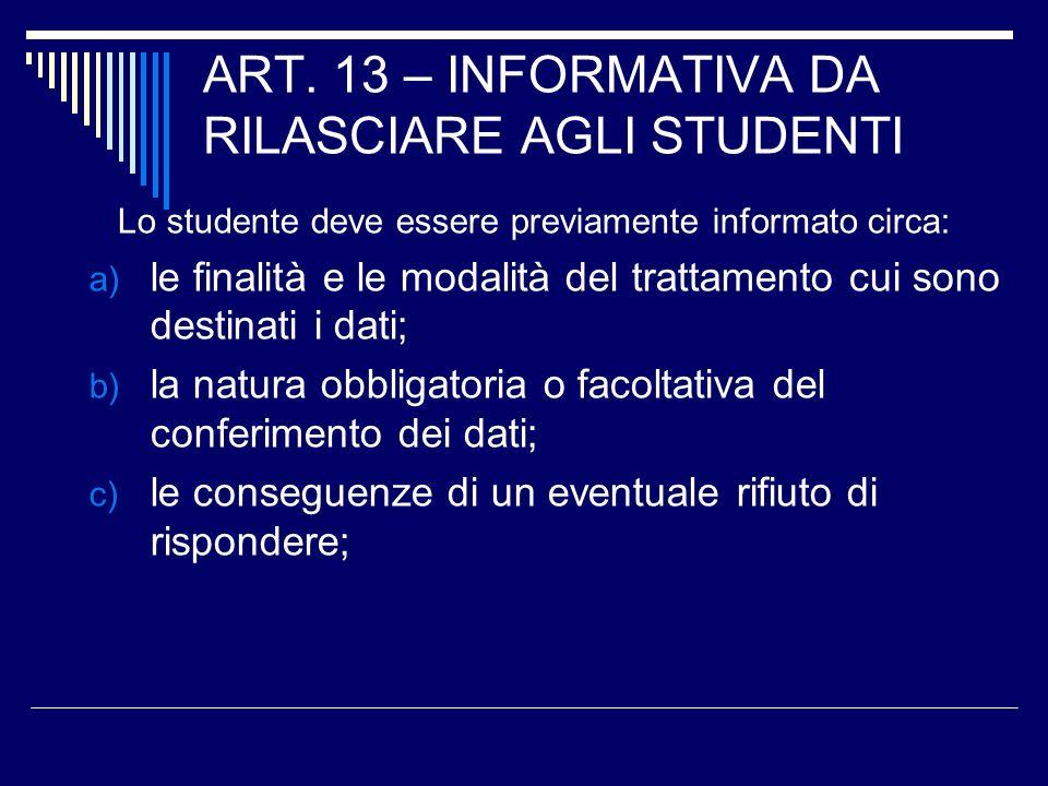 ART. 13 – INFORMATIVA DA RILASCIARE AGLI STUDENTI Lo studente deve essere previamente informato circa: a) le finalità e le modalità del trattamento cu