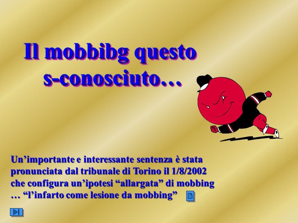 Il mobbibg questo s-conosciuto… Il mobbibg questo s-conosciuto… Unimportante e interessante sentenza è stata pronunciata dal tribunale di Torino il 1/8/2002 che configura unipotesi allargata di mobbing … linfarto come lesione da mobbing
