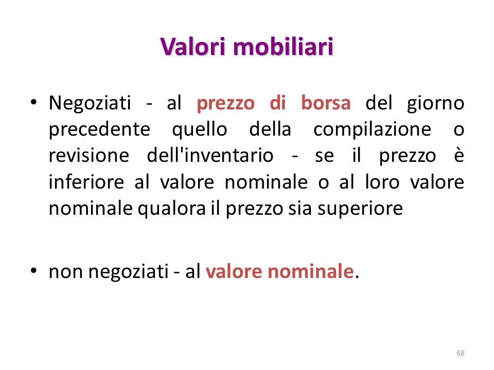 Valori mobiliari Negoziati - al prezzo di borsa del giorno precedente quello della compilazione o revisione dell inventario - se il prezzo è inferiore al valore nominale o al loro valore nominale qualora il prezzo sia superiore non negoziati - al valore nominale.