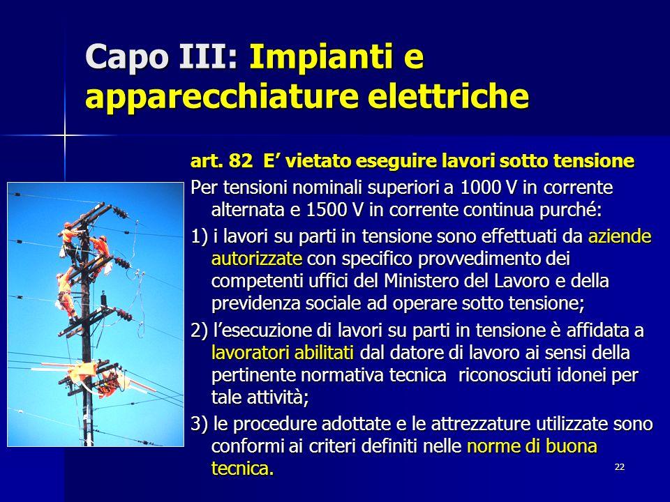 22 Capo III: Impianti e apparecchiature elettriche art. 82 E vietato eseguire lavori sotto tensione Per tensioni nominali superiori a 1000 V in corren