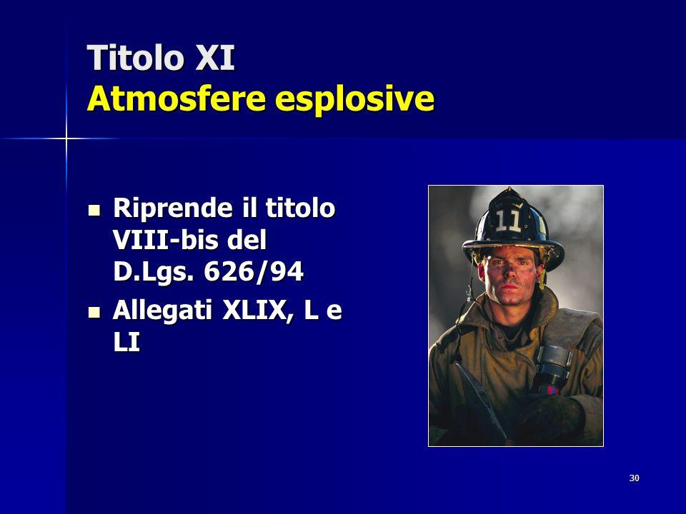 30 Titolo XI Atmosfere esplosive Riprende il titolo VIII-bis del D.Lgs. 626/94 Riprende il titolo VIII-bis del D.Lgs. 626/94 Allegati XLIX, L e LI All