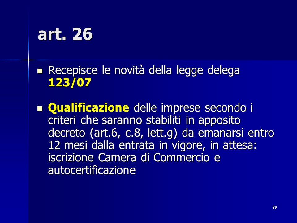 39 art. 26 Recepisce le novità della legge delega 123/07 Recepisce le novità della legge delega 123/07 Qualificazione delle imprese secondo i criteri