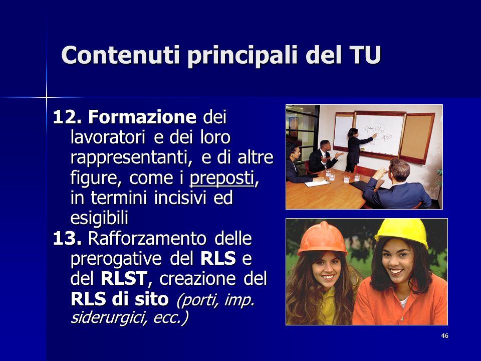 46 Contenuti principali del TU 12. Formazione dei lavoratori e dei loro rappresentanti, e di altre figure, come i preposti, in termini incisivi ed esi
