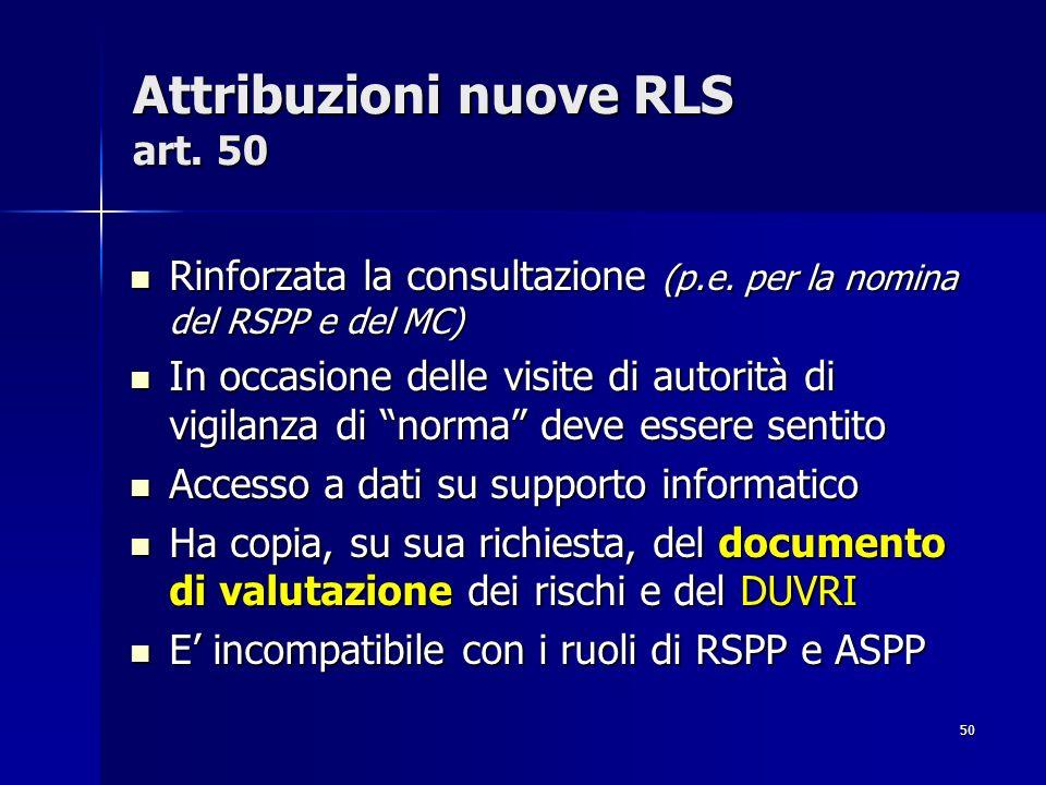 50 Attribuzioni nuove RLS art. 50 Rinforzata la consultazione (p.e. per la nomina del RSPP e del MC) Rinforzata la consultazione (p.e. per la nomina d