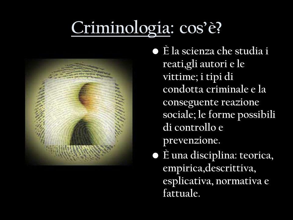 Criminologia: cosè? È la scienza che studia i reati,gli autori e le vittime; i tipi di condotta criminale e la conseguente reazione sociale; le forme