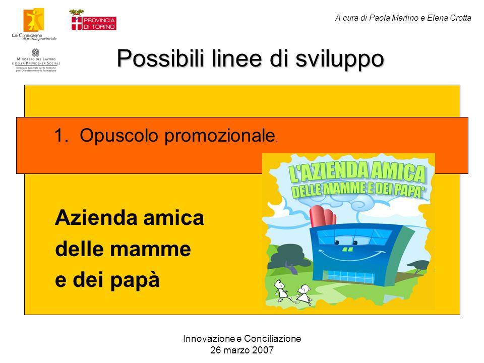 A cura di Paola Merlino e Elena Crotta Possibili linee di sviluppo Innovazione e Conciliazione 26 marzo 2007 Azienda amica delle mamme e dei papà 1. O
